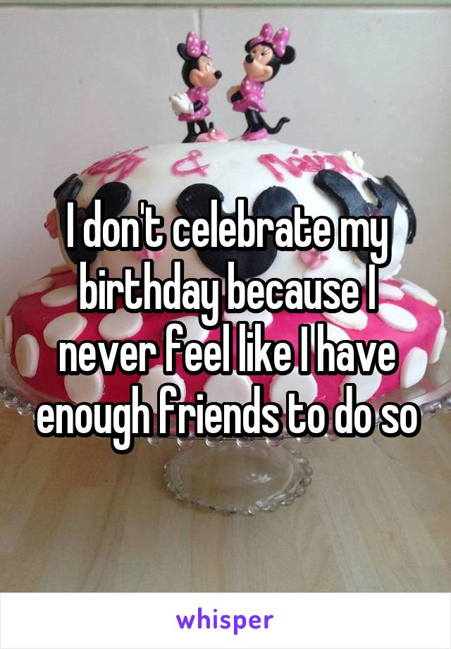I don't celebrate my birthday because I never feel like I have enough friends to do so