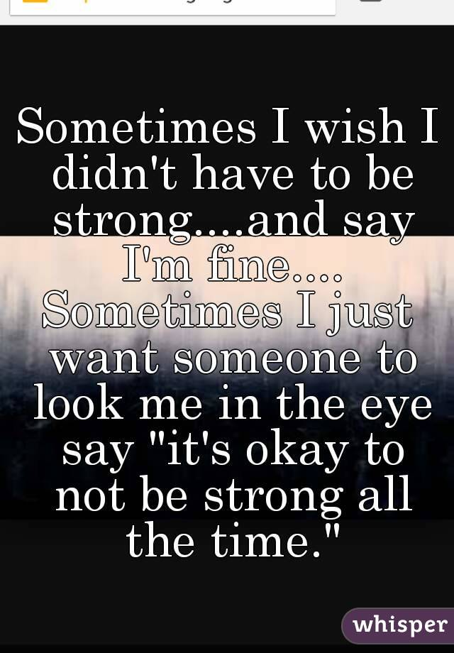 Sometimes When I Say I M Okay I Want Someone To Look Me: Sometimes I Wish I Didn't Have To Be Strong....and Say I'm