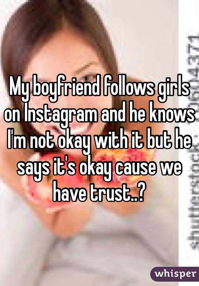 My boyfriend follows girls on Instagram and he knows I'm not