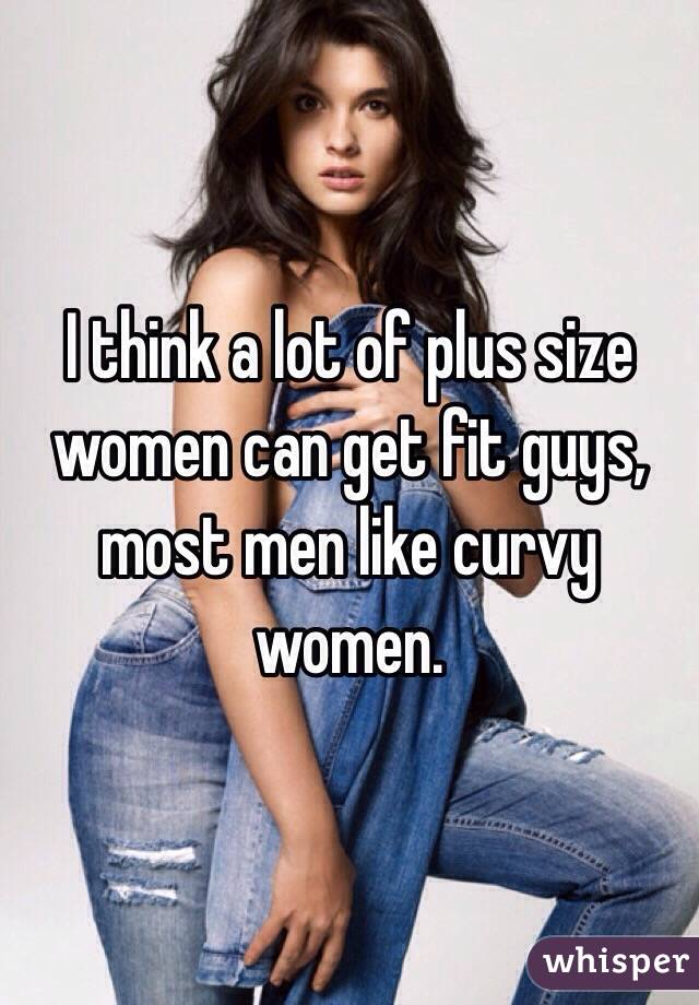 think a lot of plus size women can get fit guys, most men like