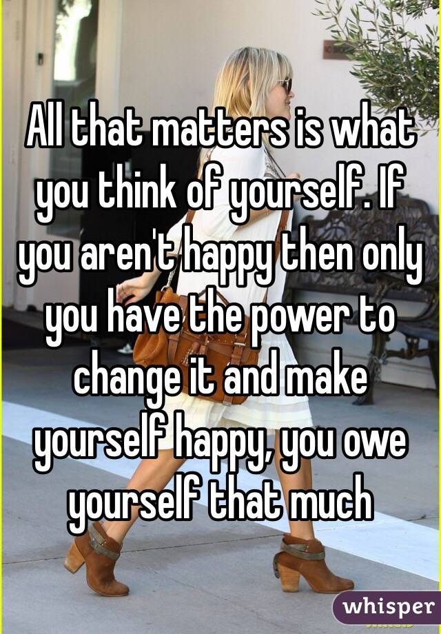 All that matters is what you think of yourself if you arent happy all that matters is what you think of yourself if you arent happy then only solutioingenieria Gallery