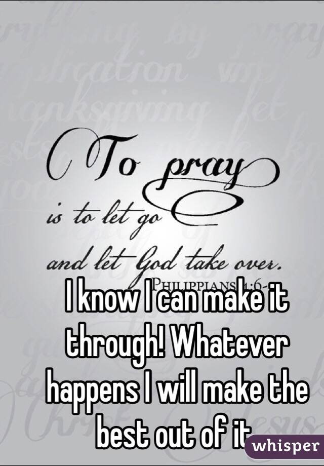 I Know I Can Make It Through Whatever Happens I Will Make The Best