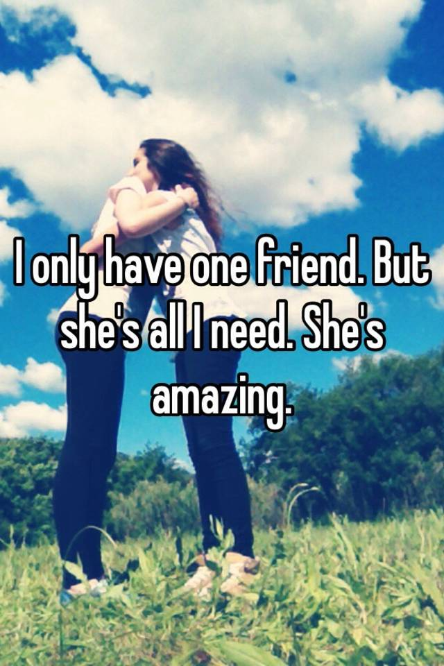 i only have one friend but she s all i need she s amazing