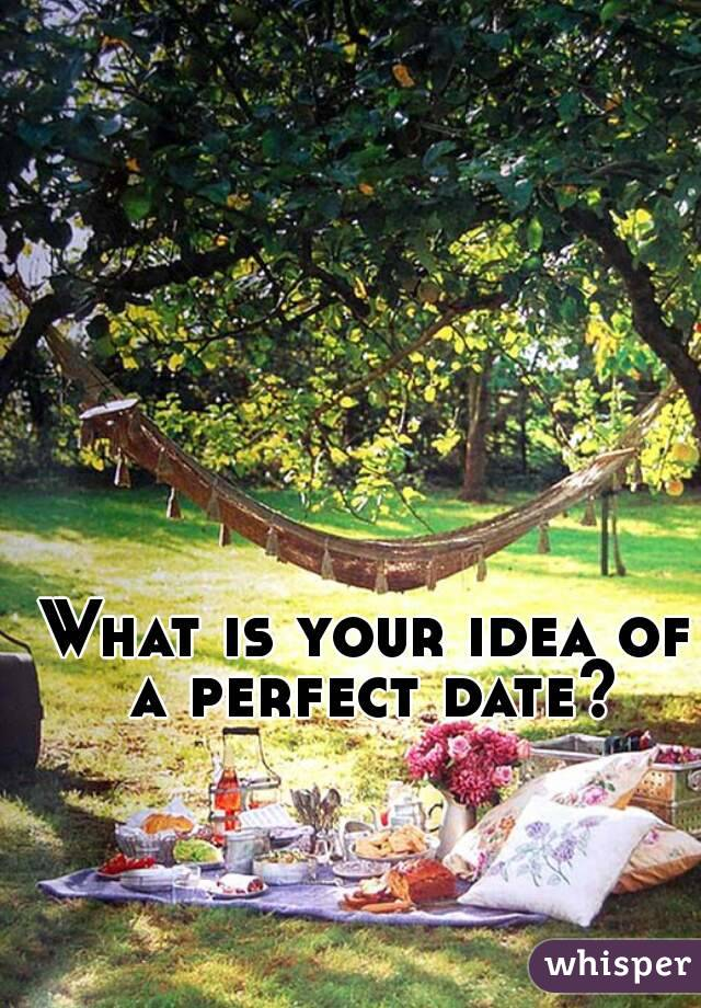 Whats your idea of a perfect date