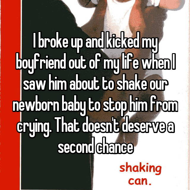 I broke up and kicked my boyfriend out of my life when I saw him about to shake our newborn baby to stop him from crying. That doesn't deserve a second chance