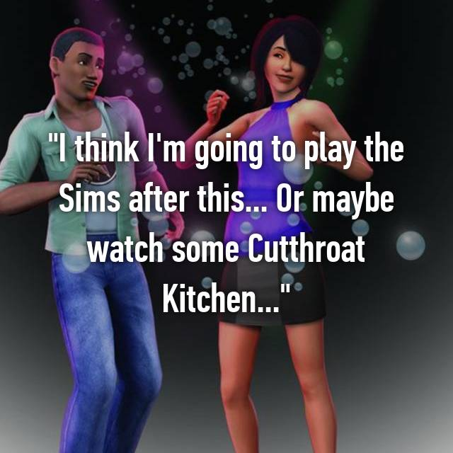 """I think I'm going to play the Sims after this... Or maybe watch some Cutthroat Kitchen..."""