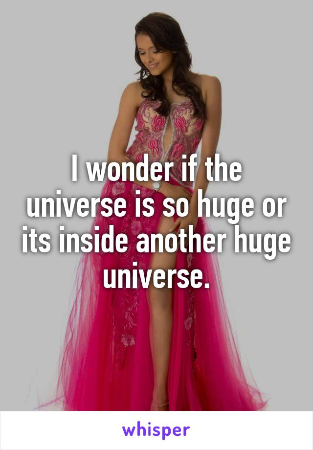I wonder if the universe is so huge or its inside another huge universe.