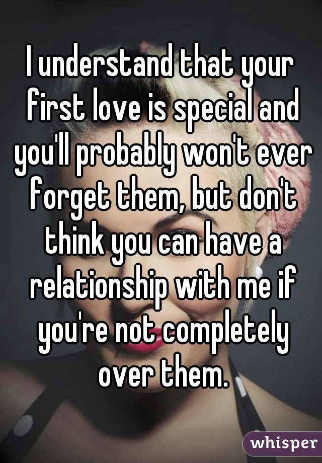 I understand that your first love is special and you'll probably won't ever  forget