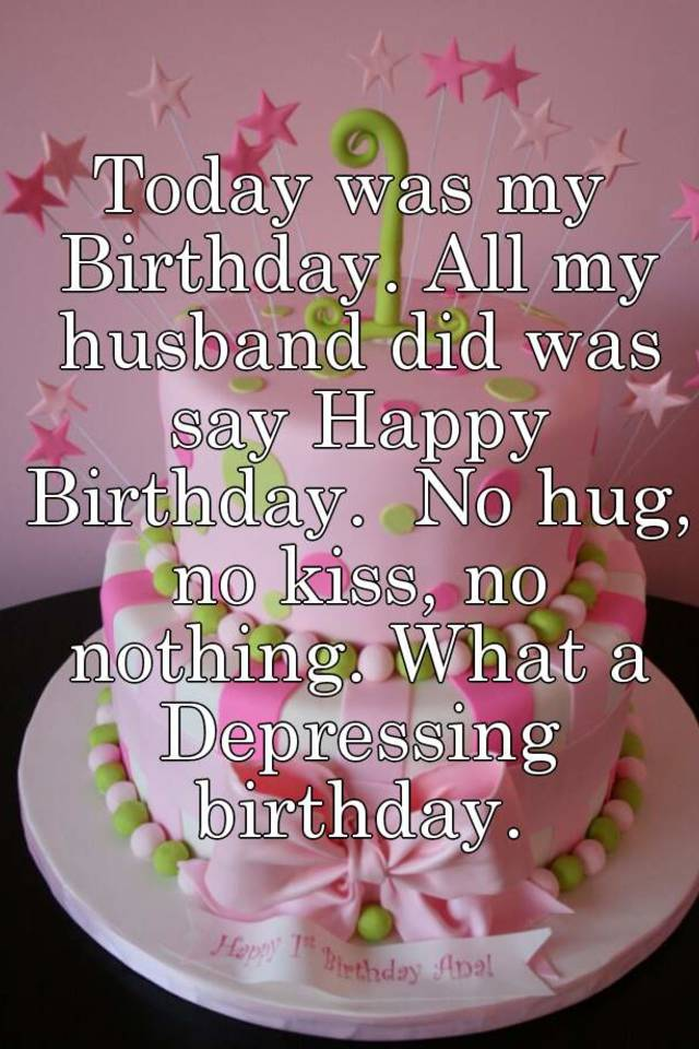 today was my birthday all my husband did was say happy birthday no hug no kiss no nothing what a depressing birthday