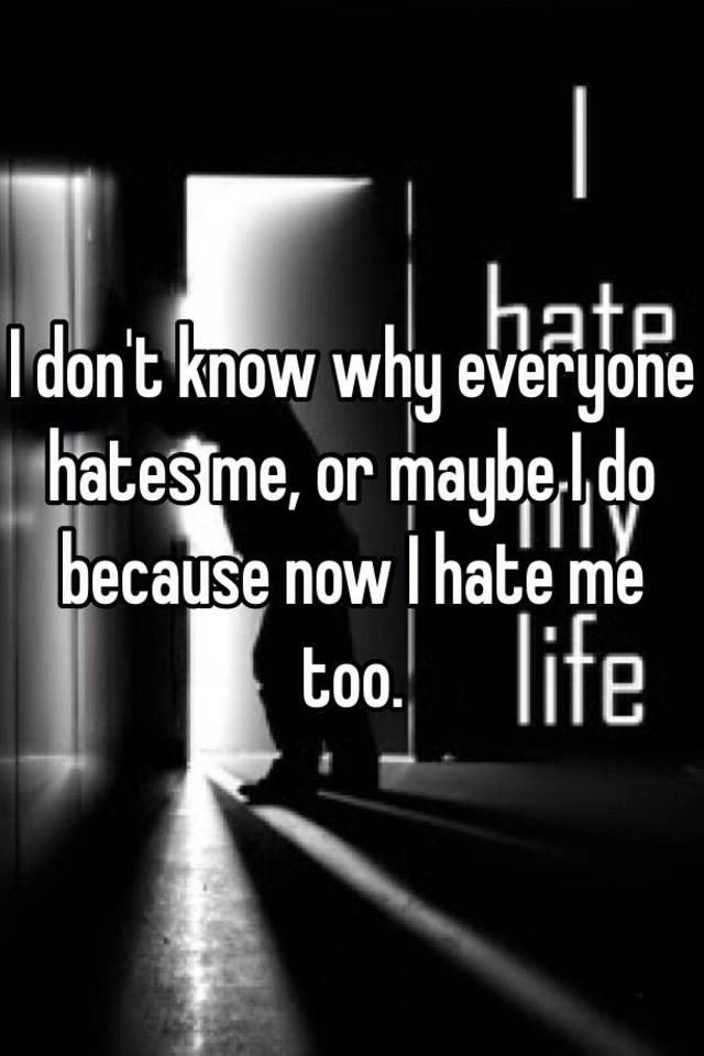 I don't know why everyone hates me, or maybe I do because ...