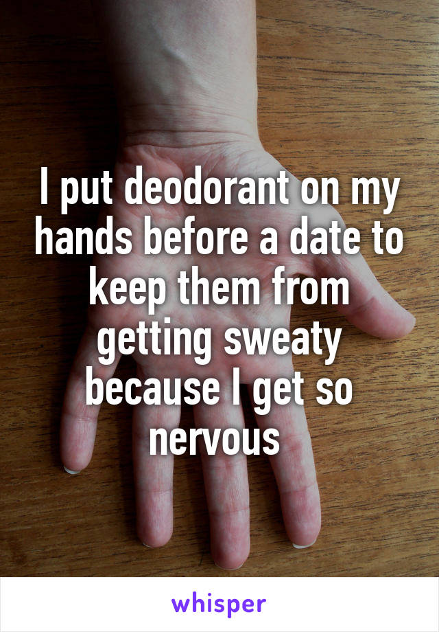 I put deodorant on my hands before a date to keep them from getting sweaty because I get so nervous