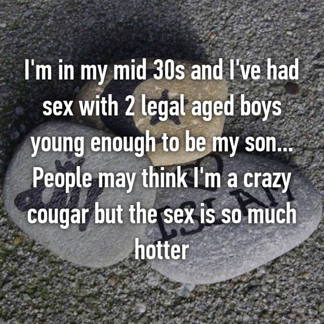 I'm in my mid 30s and I've had sex with 2 legal aged boys young enough to be my son... People may think I'm a crazy cougar but the sex is so much hotter