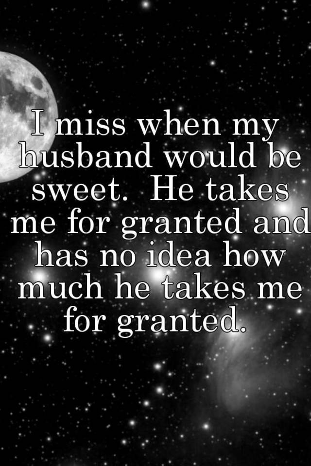 he takes me for granted
