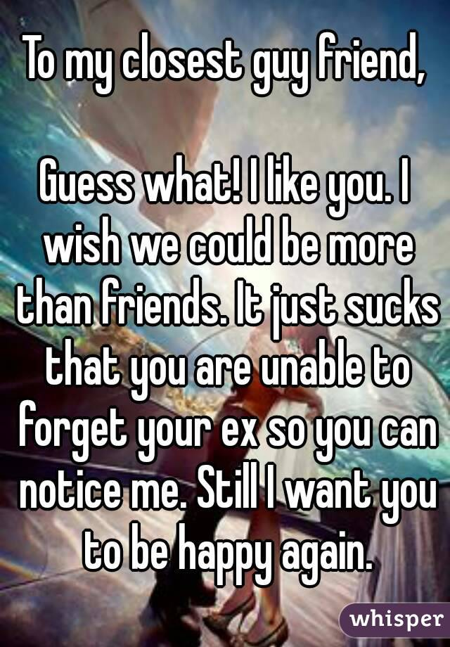 To my closest guy friend, Guess what! I like you  I wish we could be