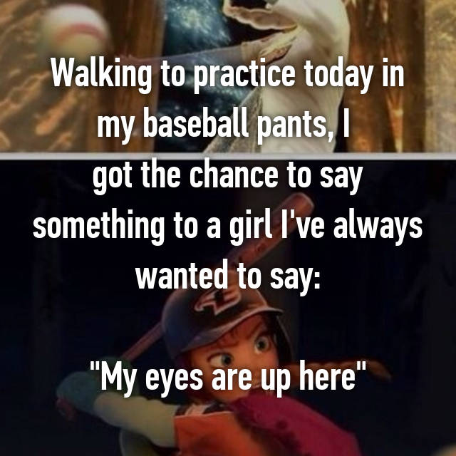 """Walking to practice today in my baseball pants, I  got the chance to say something to a girl I've always wanted to say:  """"My eyes are up here"""""""