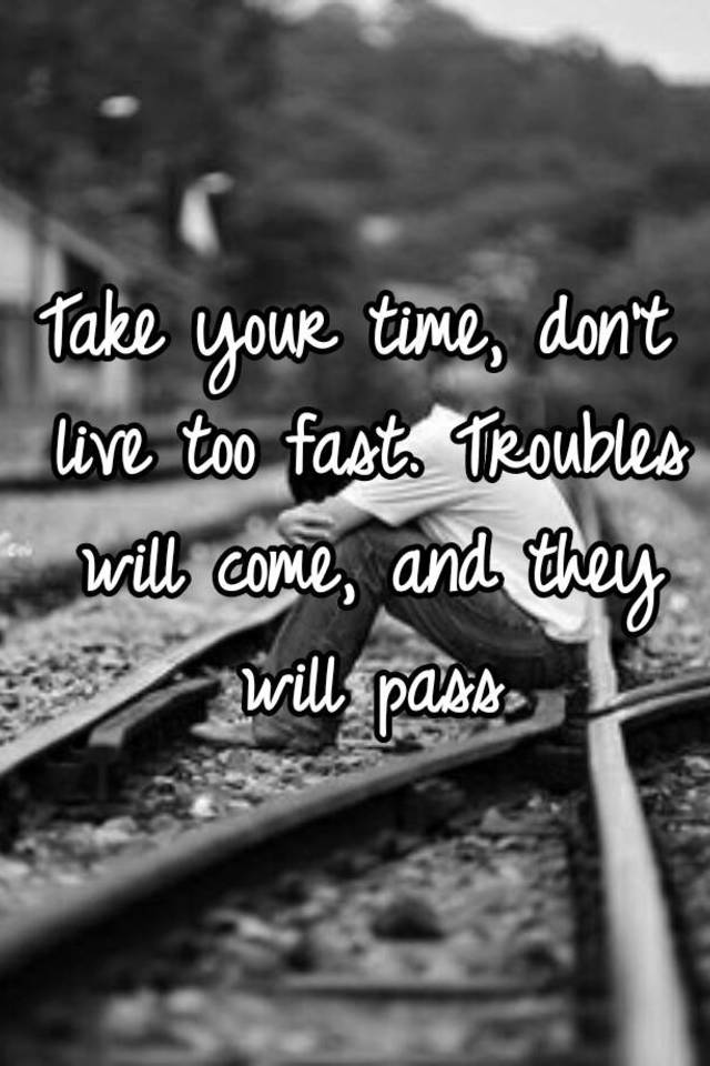Take Your Time Don T Live Too Fast Troubles Will Come And They Will Pass