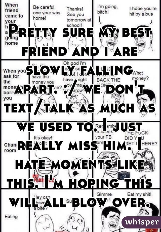 Pretty sure my best friend and i are slowly falling apart. :/ we don't text/talk as much as we used to. I just really miss him. I hate moments like this. I'm hoping this will all blow over.