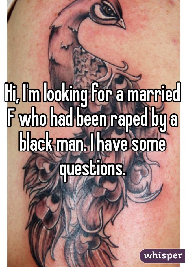 Hi, I'm looking for a married F who had been raped by a black man. I have some questions.