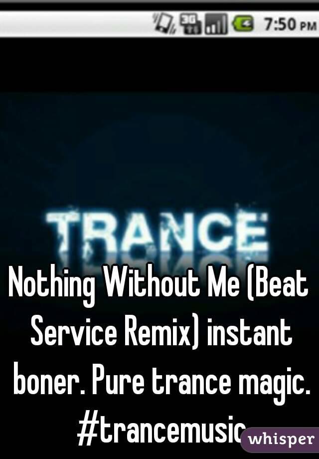 Nothing Without Me (Beat Service Remix) instant boner. Pure trance magic. #trancemusic