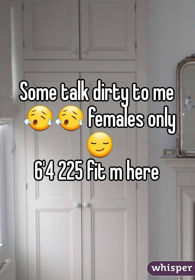 Some talk dirty to me 😥😥 females only 😏 6'4 225 fit m here