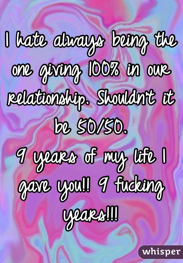 I hate always being the one giving 100% in our relationship. Shouldn't it be 50/50.  9 years of my life I gave you!! 9 fucking years!!!