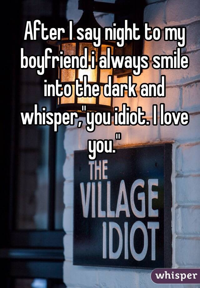 """After I say night to my boyfriend i always smile into the dark and whisper,""""you idiot. I love you."""""""