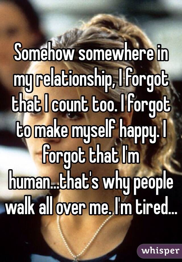 Somehow somewhere in my relationship, I forgot that I count too. I forgot to make myself happy. I forgot that I'm human...that's why people walk all over me. I'm tired...