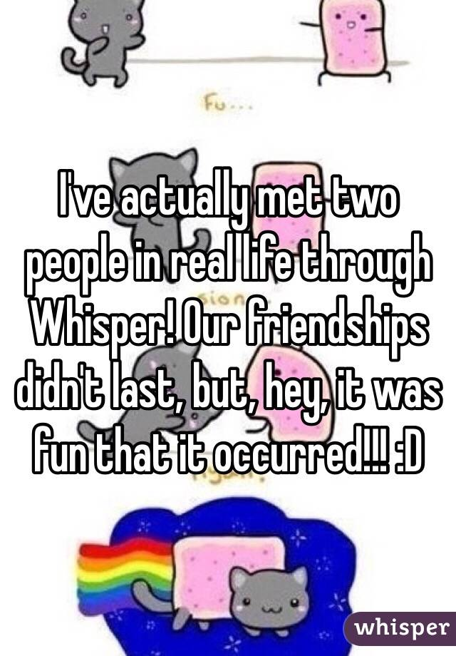I've actually met two people in real life through Whisper! Our friendships didn't last, but, hey, it was fun that it occurred!!! :D