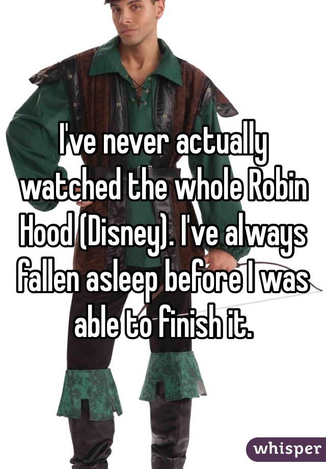 I've never actually watched the whole Robin Hood (Disney). I've always fallen asleep before I was able to finish it.