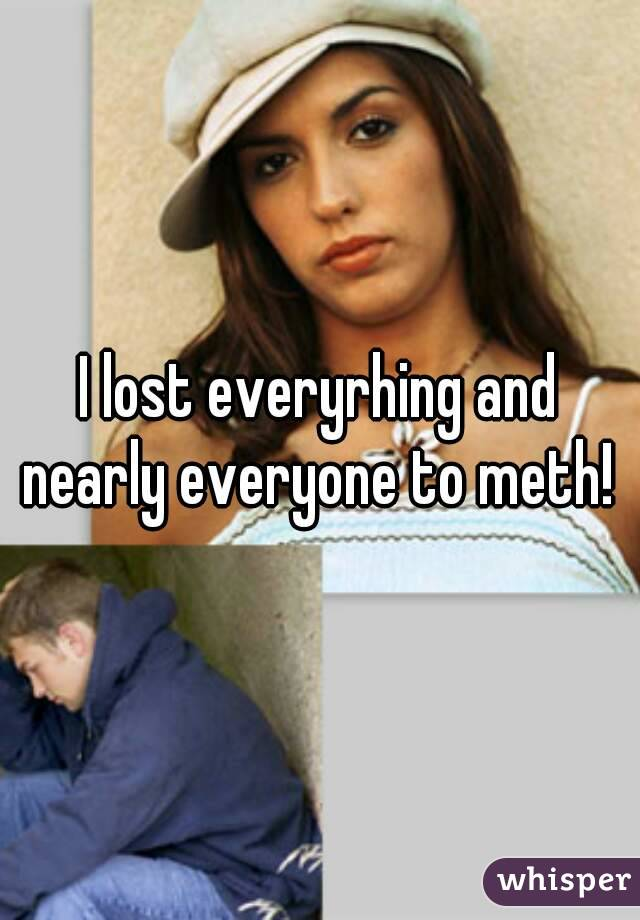 I lost everyrhing and nearly everyone to meth!