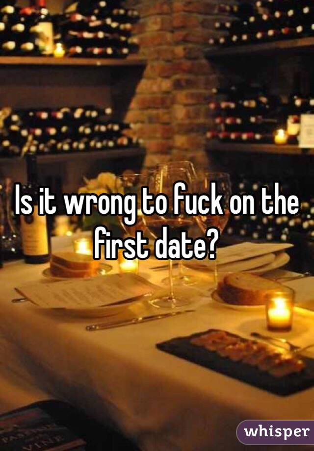 Is it wrong to fuck on the first date?