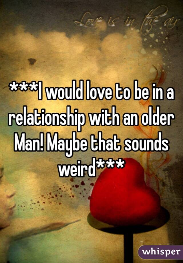 ***I would love to be in a relationship with an older Man! Maybe that sounds weird***
