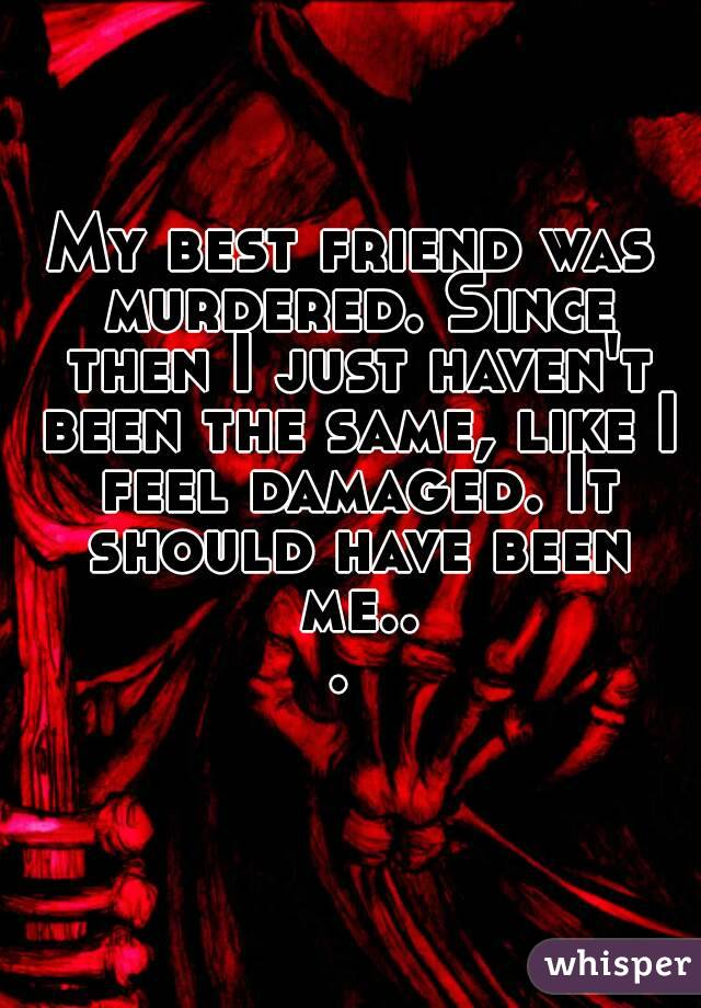 My best friend was murdered. Since then I just haven't been the same, like I feel damaged. It should have been me...