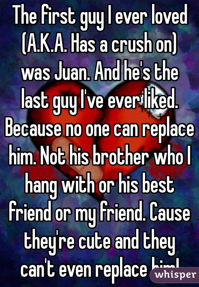 The first guy I ever loved (A.K.A. Has a crush on) was Juan. And he's the last guy I've ever liked. Because no one can replace him. Not his brother who I hang with or his best friend or my friend. Cause they're cute and they can't even replace him!