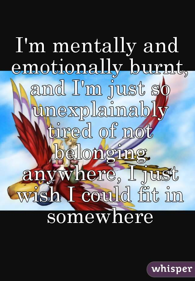 I'm mentally and emotionally burnt, and I'm just so unexplainably tired of not belonging anywhere, I just wish I could fit in somewhere