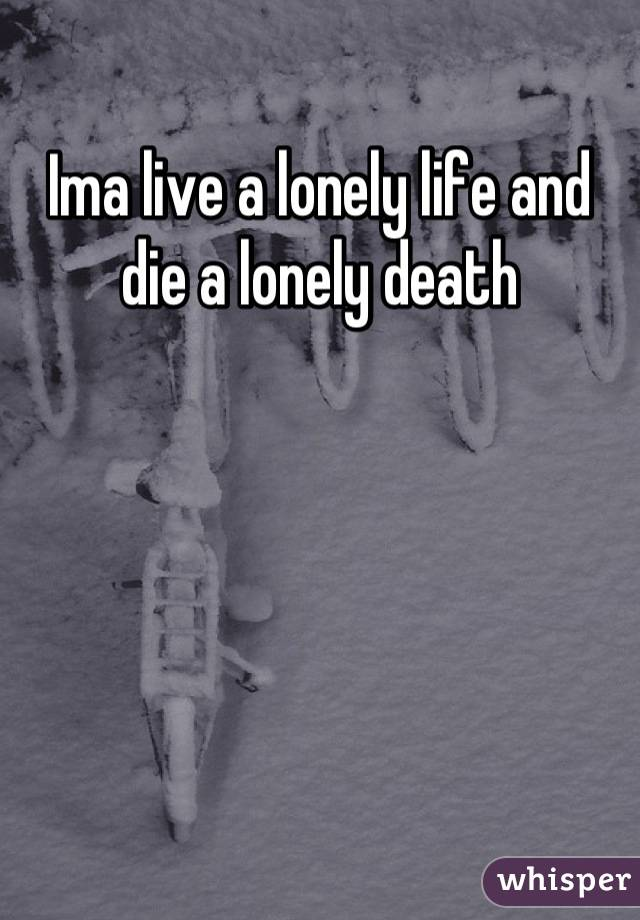 Ima live a lonely life and die a lonely death