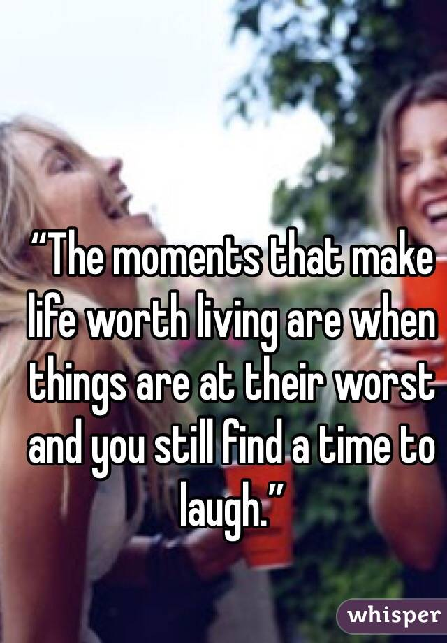 """The moments that make life worth living are when things are at their worst and you still find a time to laugh."""