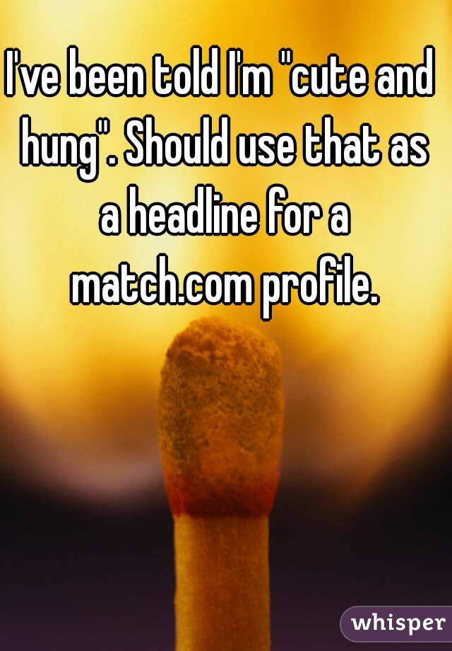 "I've been told I'm ""cute and hung"". Should use that as a headline for a match.com profile."