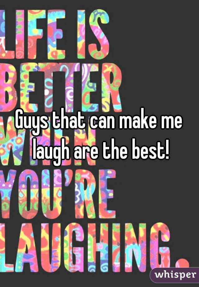 Guys that can make me laugh are the best!