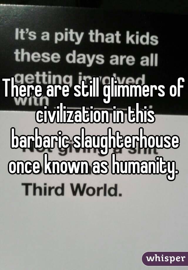 There are still glimmers of civilization in this barbaric slaughterhouse once known as humanity.