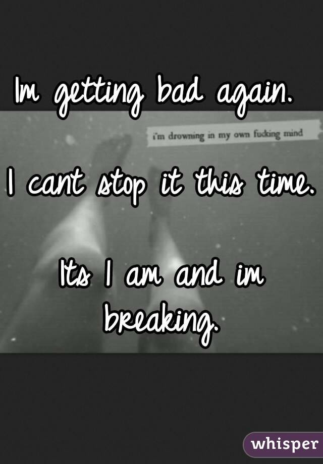 Im getting bad again.   I cant stop it this time.  Its 1 am and im breaking.