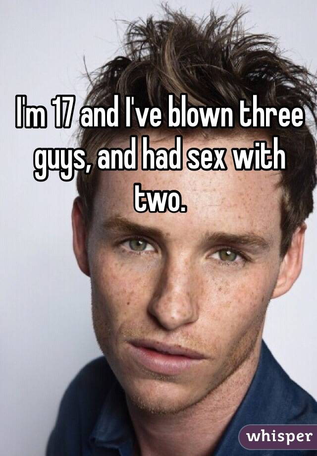 I'm 17 and I've blown three guys, and had sex with two.