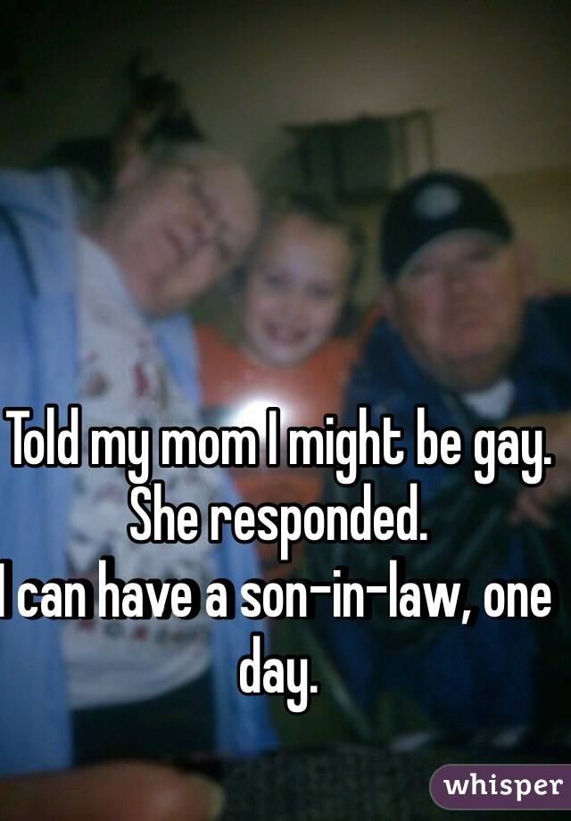 Told my mom I might be gay. She responded. I can have a son-in-law, one day.