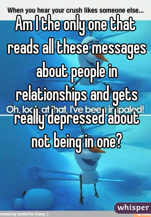 Am I the only one that reads all these messages about people in relationships and gets really depressed about not being in one?