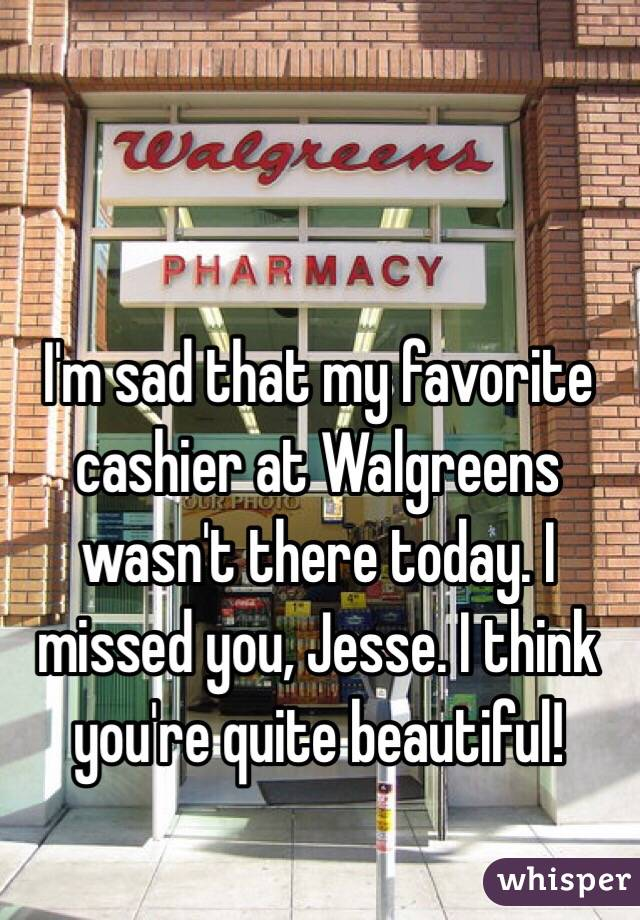 I'm sad that my favorite cashier at Walgreens wasn't there today. I missed you, Jesse. I think you're quite beautiful!