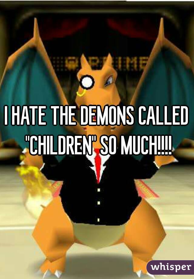 """I HATE THE DEMONS CALLED """"CHILDREN"""" SO MUCH!!!!"""