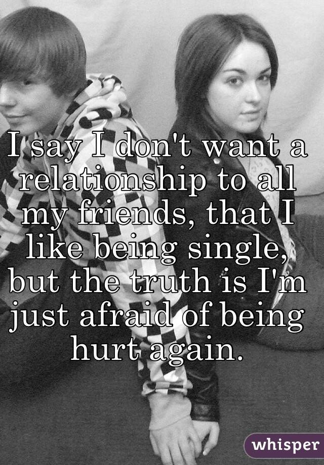I say I don't want a relationship to all my friends, that I like being single, but the truth is I'm just afraid of being hurt again.