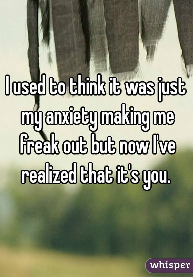 I used to think it was just my anxiety making me freak out but now I've realized that it's you.
