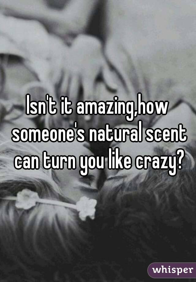 Isn't it amazing,how someone's natural scent can turn you like crazy?