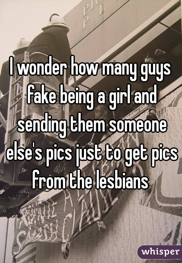 I wonder how many guys fake being a girl and sending them someone else's pics just to get pics from the lesbians